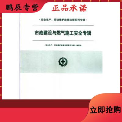 安全生产劳动保护政策法规系列专辑/市政建设与燃气施工安全专辑